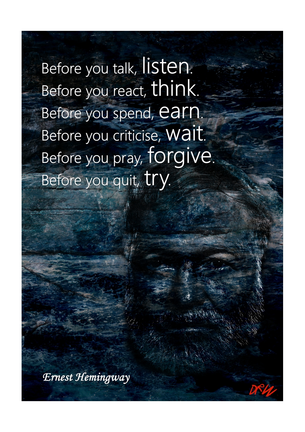 Before you talk, listen. Before you react, think. Before you spend, earn. Before you criticise, wait. Before you pray, forgive. Before you quit, try.  ~ Ernest Hemingway